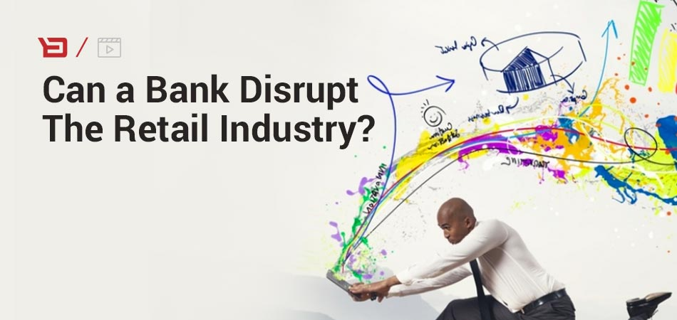 Can a Bank Disrupt The Retail Industry